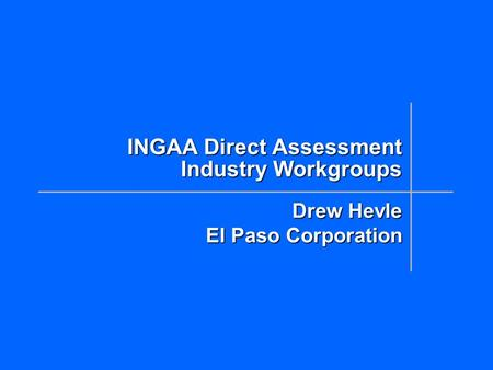 INGAA Direct Assessment Industry Workgroups Drew Hevle El Paso Corporation.