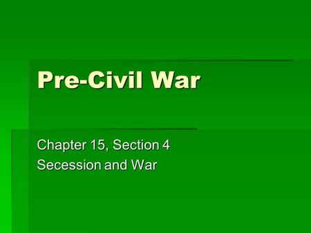 Pre-Civil War Chapter 15, Section 4 Secession and War.