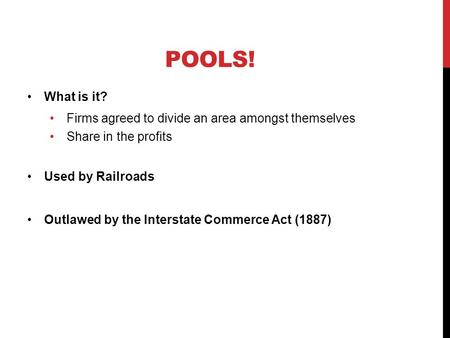 POOLS! What is it? Firms agreed to divide an area amongst themselves Share in the profits Used by Railroads Outlawed by the Interstate Commerce Act (1887)