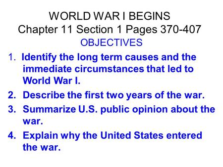 WORLD WAR I BEGINS Chapter 11 Section 1 Pages 370-407 OBJECTIVES 1. Identify the long term causes and the immediate circumstances that led to World War.