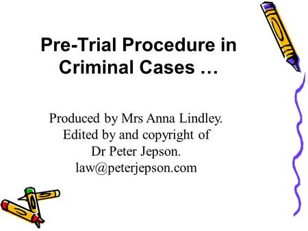 Pre-Trial Procedure in Criminal Cases … Produced by Mrs Anna Lindley. Edited by and copyright of Dr Peter Jepson.