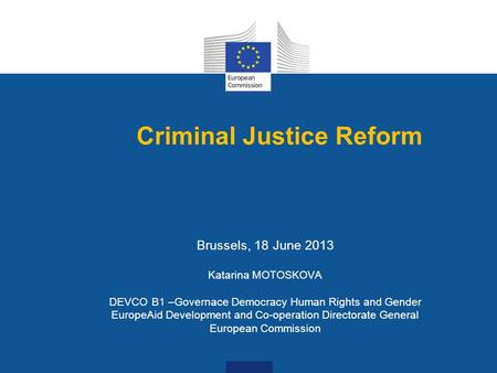 Criminal Justice Reform Brussels, 18 June 2013 Katarina MOTOSKOVA DEVCO B1 –Governace Democracy Human Rights and Gender EuropeAid Development and Co-operation.