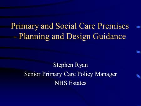 Primary and Social Care Premises - Planning and Design Guidance Stephen Ryan Senior Primary Care Policy Manager NHS Estates.