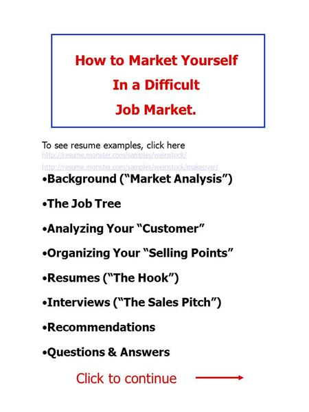 "How to Market Yourself In a Difficult Job Market. Background (""Market Analysis"") The Job Tree Analyzing Your ""Customer"" Organizing Your ""Selling Points"""