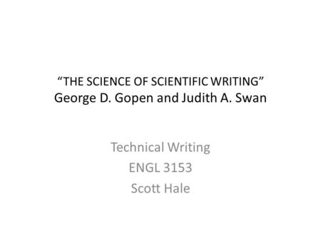 Technical Writing ENGL 3153 Scott Hale. Scientific Writing Remember: The goal is to communicate. Accurate information is useless if the reader cannot.