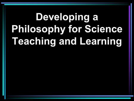 Developing a Philosophy for Science Teaching and Learning.