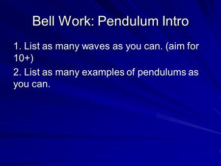 Bell Work: Pendulum Intro 1. List as many waves as you can. (aim for 10+) 2. List as many examples of pendulums as you can.