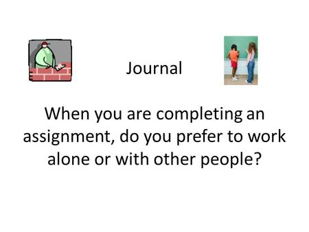 Journal When you are completing an assignment, do you prefer to work alone or with other people?