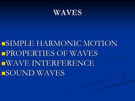 WAVES SIMPLE HARMONIC MOTION SIMPLE HARMONIC MOTION PROPERTIES OF WAVES PROPERTIES OF WAVES WAVE INTERFERENCE WAVE INTERFERENCE SOUND WAVES SOUND WAVES.