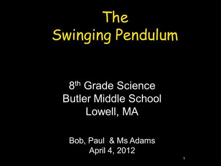 1 The Swinging Pendulum 8 th Grade Science Butler Middle School Lowell, MA Bob, Paul & Ms Adams April 4, 2012.