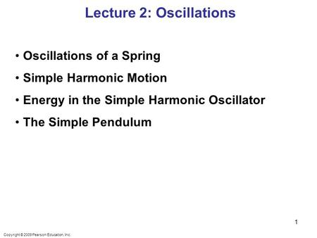 Copyright © 2009 Pearson Education, Inc. Oscillations of a Spring Simple Harmonic Motion Energy in the Simple Harmonic Oscillator The Simple Pendulum Lecture.