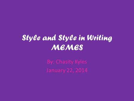 Style and Style in Writing MEMES By: Chasity Kyles January 22, 2014.