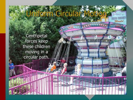 Uniform Circular Motion Centripetal forces keep these children moving in a circular path.