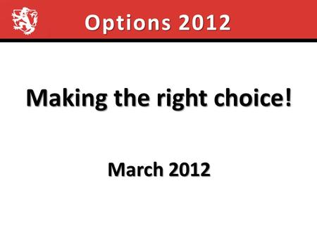 Options 2012 Making the right choice! March 2012.