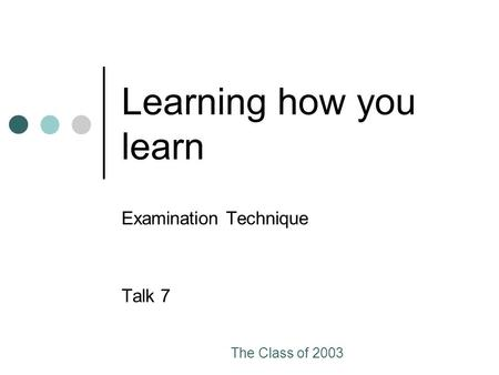 The Class of 2003 Learning how you learn Examination Technique Talk 7.