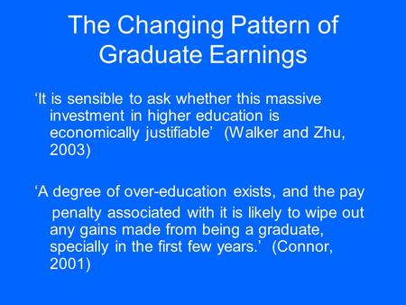 The Changing Pattern of Graduate Earnings 'It is sensible to ask whether this massive investment in higher education is economically justifiable' (Walker.
