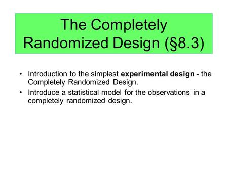 The Completely Randomized Design (§8.3) Introduction to the simplest experimental design - the Completely Randomized Design. Introduce a statistical model.