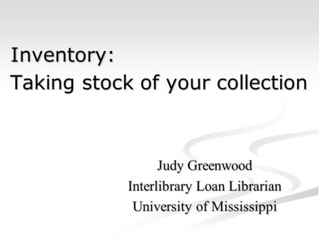 Inventory: Taking stock of your collection Inventory: Taking stock of your collection Judy Greenwood Interlibrary Loan Librarian University of Mississippi.