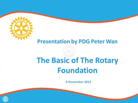 Presentation by PDG Peter Wan The Basic of The Rotary Foundation 9 November 2013.