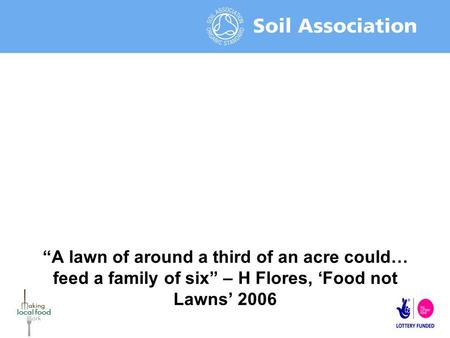 """A lawn of around a third of an acre could… feed a family of six"" – H Flores, 'Food not Lawns' 2006."