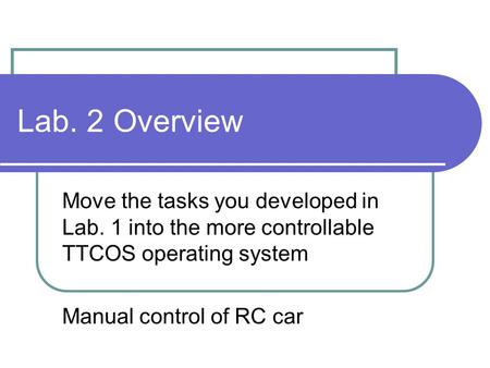 Lab. 2 Overview Move the tasks you developed in Lab. 1 into the more controllable TTCOS operating system Manual control of RC car.