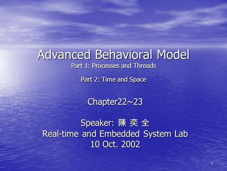 1 Advanced Behavioral Model Part 1: Processes and Threads Part 2: Time and Space Chapter22~23 Speaker: 陳 奕 全 Real-time and Embedded System Lab 10 Oct.