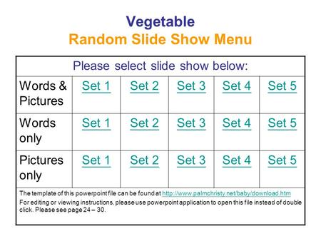 Vegetable Random Slide Show Menu Please select slide show below: Words & Pictures Set 1Set 2Set 3Set 4Set 5 Words only Set 1Set 2Set 3Set 4Set 5 Pictures.