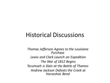 Historical Discussions Thomas Jefferson Agrees to the Louisiana Purchase Lewis and Clark Launch an Expedition The War of 1812 Begins Tecumseh is Slain.
