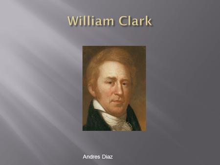 Andres Diaz.  William Clark was born on August 1, 1770 in Virginia. He also moved to Kentucky then to Missouri. He died on September 1, 1838 in a mansion.