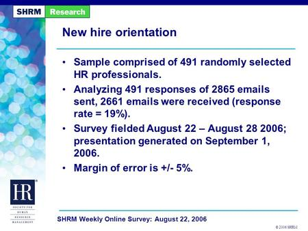 © 2006 SHRM SHRM Weekly Online Survey: August 22, 2006 New hire orientation Sample comprised of 491 randomly selected HR professionals. Analyzing 491 responses.