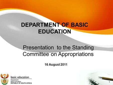 DEPARTMENT OF BASIC EDUCATION Presentation to the Standing Committee on Appropriations 16 August 2011 1.