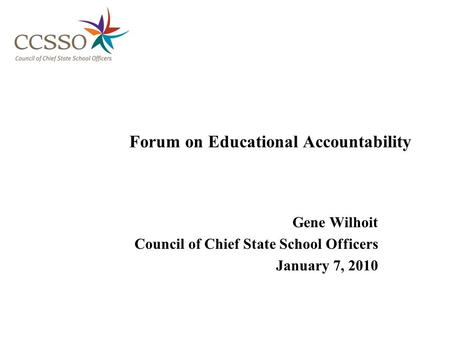 Forum on Educational Accountability Gene Wilhoit Council of Chief State School Officers January 7, 2010.