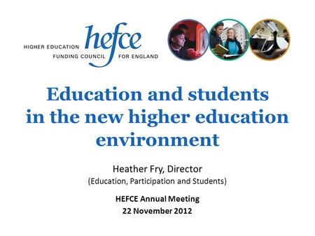 Education and students in the new higher education environment HEFCE Annual Meeting 22 November 2012 Heather Fry, Director (Education, Participation and.