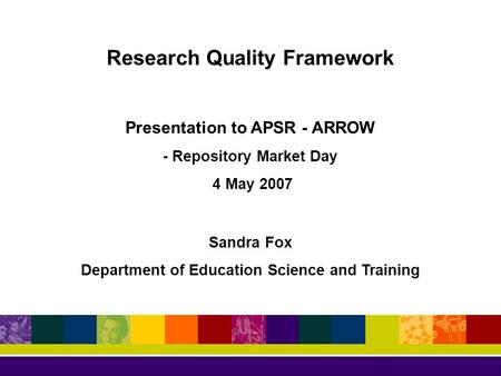 Research Quality Framework Presentation to APSR - ARROW - Repository Market Day 4 May 2007 Sandra Fox Department of Education Science and Training.
