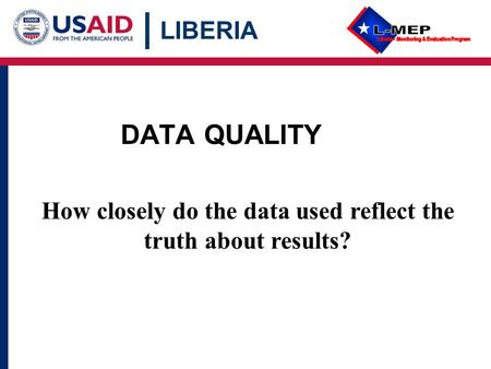LIBERIA DATA QUALITY How closely do the data used reflect the truth about results?