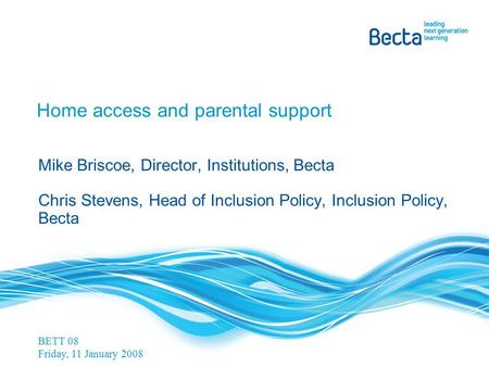 Home access and parental support Mike Briscoe, Director, Institutions, Becta Chris Stevens, Head of Inclusion Policy, Inclusion Policy, Becta BETT 08 Friday,