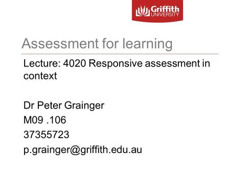 Assessment for learning Lecture: 4020 Responsive assessment in context Dr Peter Grainger M09.106 37355723