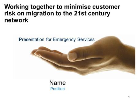 1 Name Position Working together to minimise customer risk on migration to the 21st century network Presentation for Emergency Services.