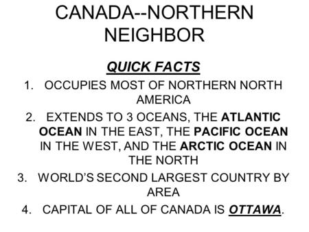 CANADA--NORTHERN NEIGHBOR QUICK FACTS 1.OCCUPIES MOST OF NORTHERN NORTH AMERICA 2.EXTENDS TO 3 OCEANS, THE ATLANTIC OCEAN IN THE EAST, THE PACIFIC OCEAN.