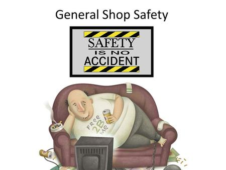 General Shop Safety. When does complacency …