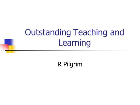 Outstanding Teaching and Learning R Pilgrim. Objectives To consider what to look for in an outstanding session.