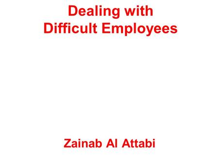 Dealing with Difficult Employees Zainab Al Attabi.