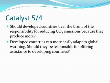 Catalyst 5/4 Should developed countries bear the brunt of the responsibility for reducing CO 2 emissions because they produce more? Developed countries.