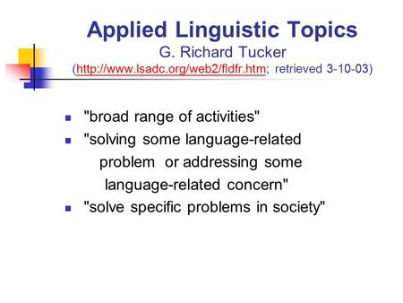 Applied Linguistic Topics G. Richard Tucker (http://www.lsadc.org/web2/fldfr.htm; retrieved 3-10-03)http://www.lsadc.org/web2/fldfr.htm broad range of.