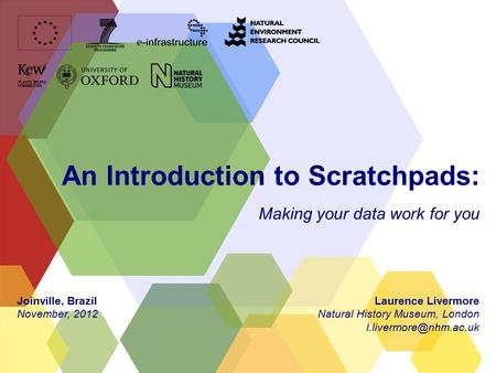 An Introduction to Scratchpads: Making your data work for you Laurence Livermore Natural History Museum, London Joinville, Brazil.