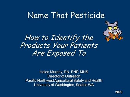How to Identify the Products Your Patients Are Exposed To Name That Pesticide Helen Murphy, RN, FNP, MHS Director of Outreach Pacific Northwest Agricultural.