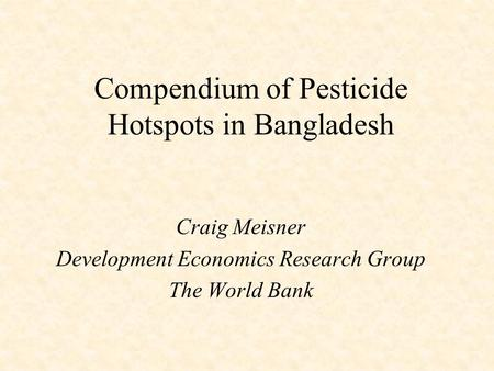 Compendium of Pesticide Hotspots in Bangladesh Craig Meisner Development Economics Research Group The World Bank.