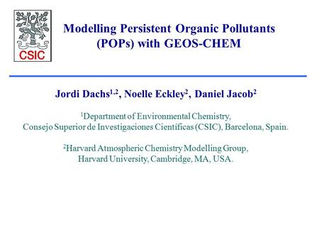 Modelling Persistent Organic Pollutants (POPs) with GEOS-CHEM Jordi Dachs 1,2, Noelle Eckley 2, Daniel Jacob 2 1 Department of Environmental Chemistry,