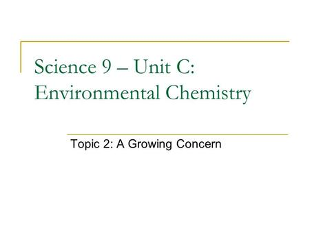 Science 9 – Unit C: Environmental Chemistry Topic 2: A Growing Concern.