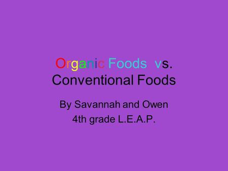 Organic Foods vs. Conventional Foods By Savannah and Owen 4th grade L.E.A.P.